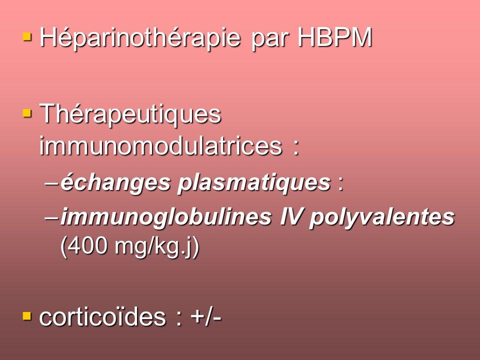 Héparinothérapie par HBPM Héparinothérapie par HBPM Thérapeutiques immunomodulatrices : Thérapeutiques immunomodulatrices : –échanges plasmatiques : –