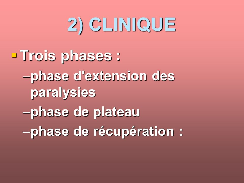 2) CLINIQUE Trois phases : Trois phases : –phase d'extension des paralysies –phase de plateau –phase de récupération :