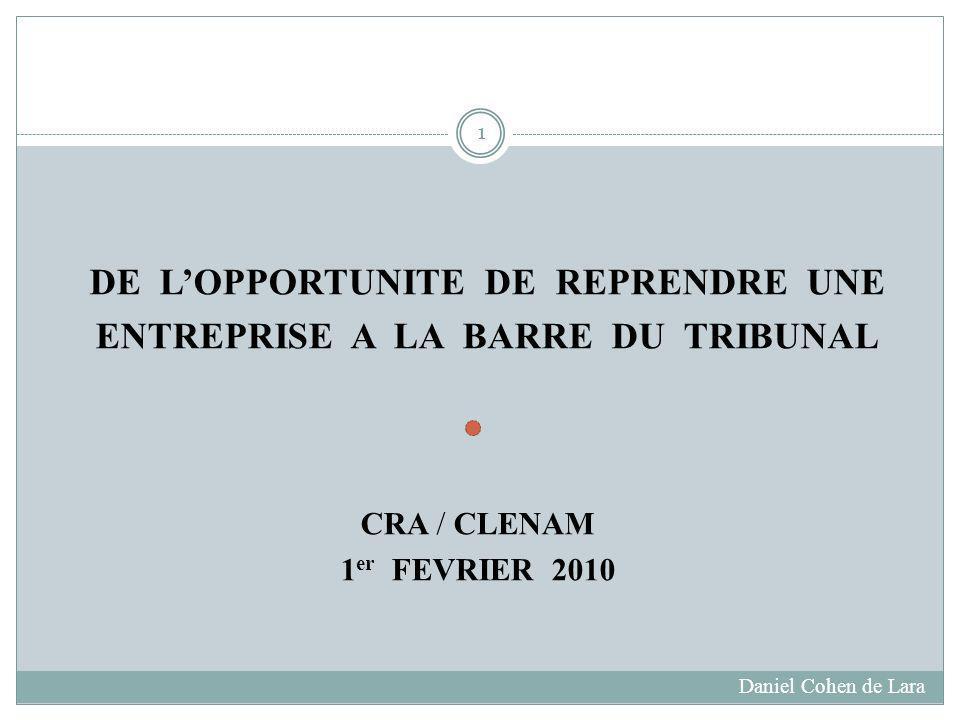 DE LOPPORTUNITE DE REPRENDRE UNE ENTREPRISE A LA BARRE DU TRIBUNAL CRA / CLENAM 1 er FEVRIER 2010 Daniel Cohen de Lara 1