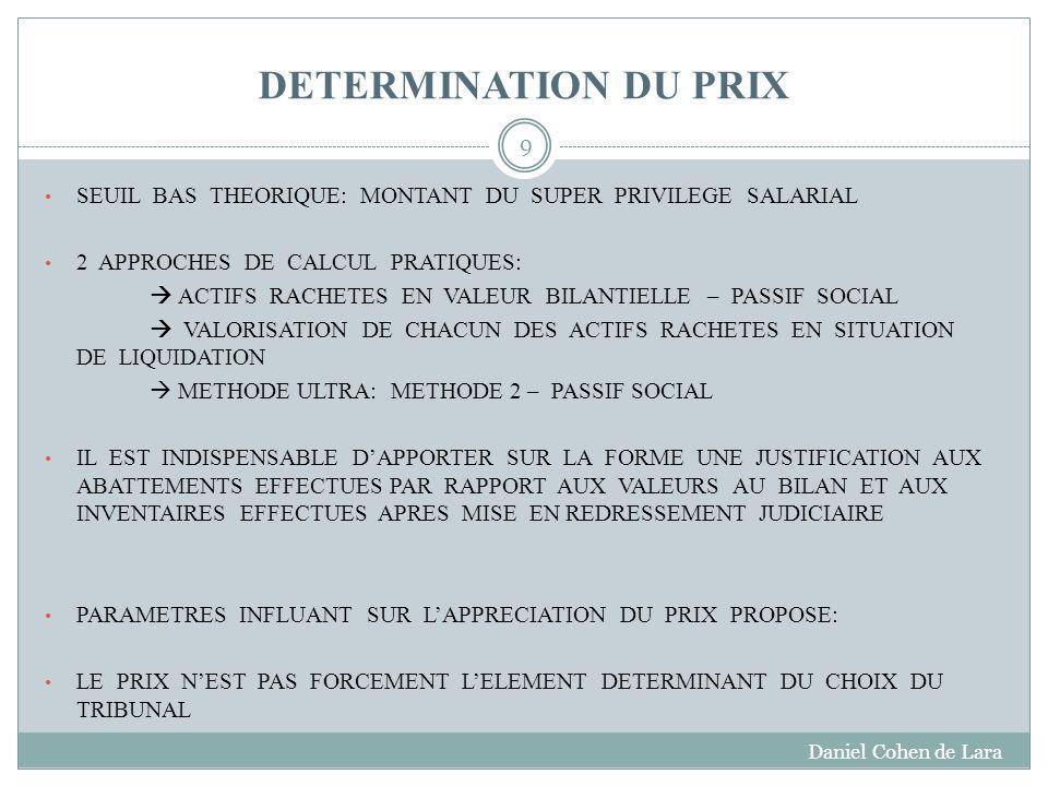 DETERMINATION DU PRIX SEUIL BAS THEORIQUE: MONTANT DU SUPER PRIVILEGE SALARIAL 2 APPROCHES DE CALCUL PRATIQUES: ACTIFS RACHETES EN VALEUR BILANTIELLE – PASSIF SOCIAL VALORISATION DE CHACUN DES ACTIFS RACHETES EN SITUATION DE LIQUIDATION METHODE ULTRA: METHODE 2 – PASSIF SOCIAL IL EST INDISPENSABLE DAPPORTER SUR LA FORME UNE JUSTIFICATION AUX ABATTEMENTS EFFECTUES PAR RAPPORT AUX VALEURS AU BILAN ET AUX INVENTAIRES EFFECTUES APRES MISE EN REDRESSEMENT JUDICIAIRE PARAMETRES INFLUANT SUR LAPPRECIATION DU PRIX PROPOSE: LE PRIX NEST PAS FORCEMENT LELEMENT DETERMINANT DU CHOIX DU TRIBUNAL Daniel Cohen de Lara 9