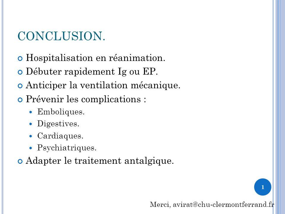 CONCLUSION. Hospitalisation en réanimation. Débuter rapidement Ig ou EP. Anticiper la ventilation mécanique. Prévenir les complications : Emboliques.