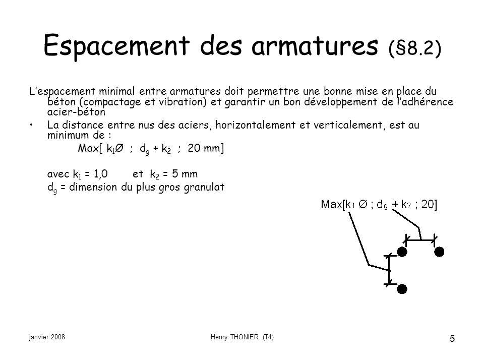 janvier 2008Henry THONIER (T4) 5 Espacement des armatures (§8.2) Lespacement minimal entre armatures doit permettre une bonne mise en place du béton (