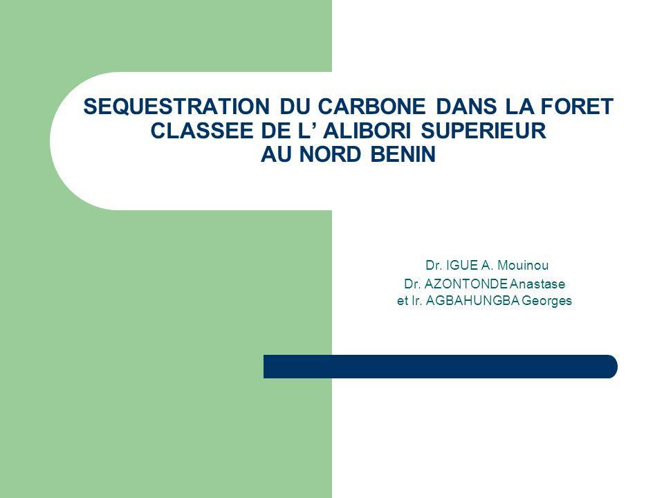 SEQUESTRATION DU CARBONE DANS LA FORET CLASSEE DE L ALIBORI SUPERIEUR AU NORD BENIN Dr. IGUE A. Mouinou Dr. AZONTONDE Anastase et Ir. AGBAHUNGBA Georg