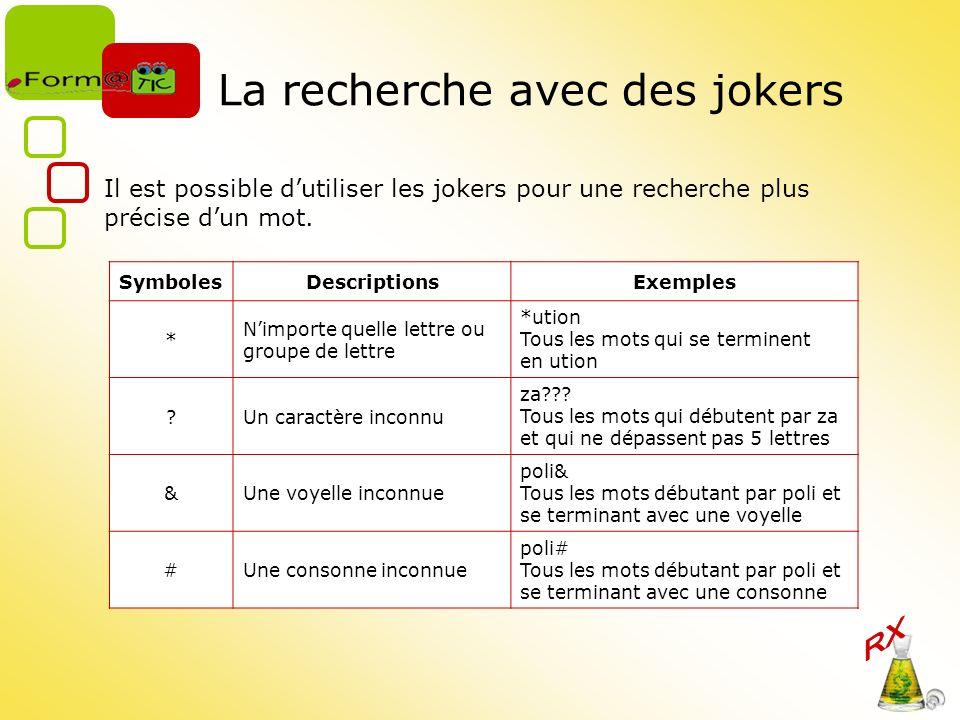 La recherche avec des jokers Il est possible dutiliser les jokers pour une recherche plus précise dun mot. SymbolesDescriptionsExemples * Nimporte que