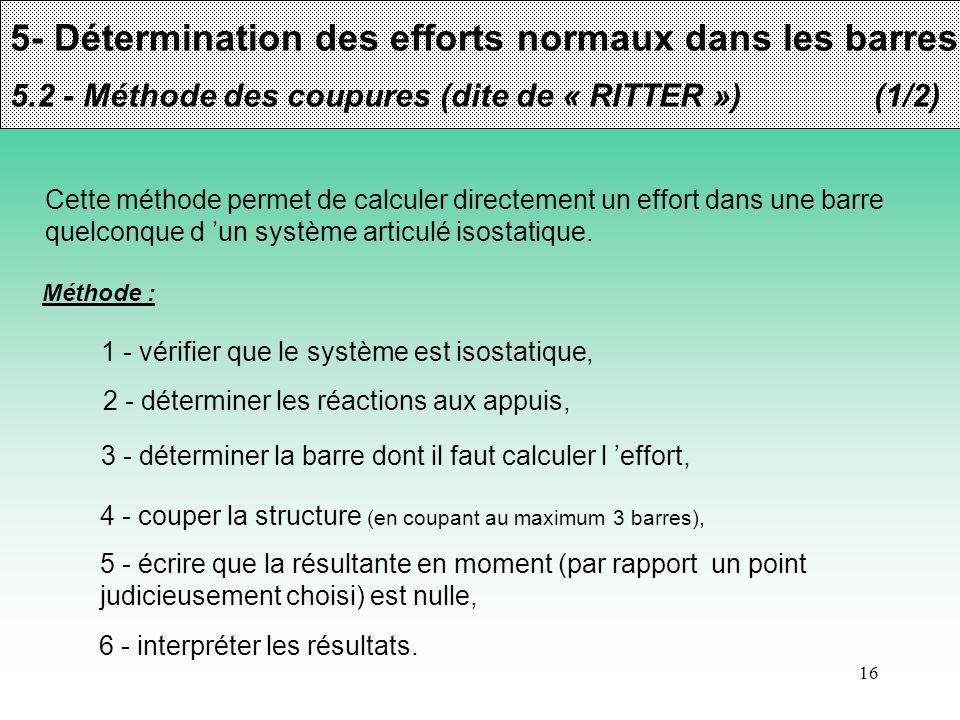 16 5- Détermination des efforts normaux dans les barres 5.2 - Méthode des coupures (dite de « RITTER »)(1/2) Cette méthode permet de calculer directem