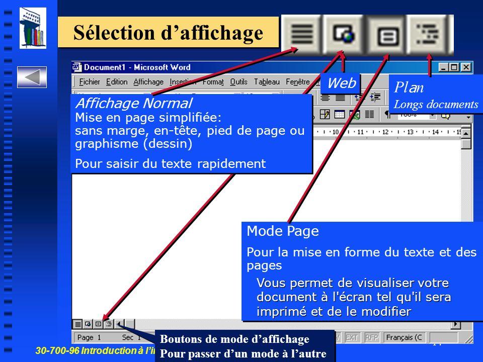 30-700-96 Introduction à linformatique en gestion 14 Sélection daffichage Affichage Normal Mise en page simplifiée: sans marge, en-tête, pied de page ou graphisme (dessin) Pour saisir du texte rapidement Affichage Normal Mise en page simplifiée: sans marge, en-tête, pied de page ou graphisme (dessin) Pour saisir du texte rapidement Mode Page Pour la mise en forme du texte et des pages Vous permet de visualiser votre document à l écran tel qu il sera imprimé et de le modifier Mode Page Pour la mise en forme du texte et des pages Vous permet de visualiser votre document à l écran tel qu il sera imprimé et de le modifier Web Pl a n Longs documents Pl a n Longs documents Boutons de mode daffichage Pour passer dun mode à lautre