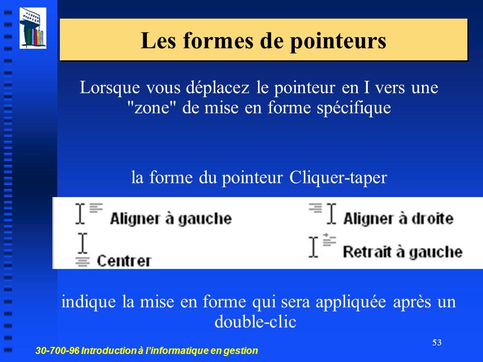 30-700-96 Introduction à linformatique en gestion 53 Les formes de pointeurs Lorsque vous déplacez le pointeur en I vers une zone de mise en forme spécifique la forme du pointeur Cliquer-taper indique la mise en forme qui sera appliquée après un double-clic