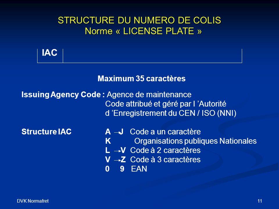 DVK Normafret 11 STRUCTURE DU NUMERO DE COLIS Norme « LICENSE PLATE » STRUCTURE DU NUMERO DE COLIS Norme « LICENSE PLATE » IAC Maximum 35 caractères Issuing Agency Code : Agence de maintenance Code attribué et géré par l Autorité d Enregistrement du CEN / ISO (NNI) Structure IACA J Code a un caractère K Organisations publiques Nationales L V Code à 2 caractères V Z Code à 3 caractères 0 9 EAN