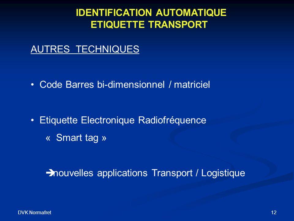 DVK Normafret 12 IDENTIFICATION AUTOMATIQUE ETIQUETTE TRANSPORT AUTRES TECHNIQUES Code Barres bi-dimensionnel / matriciel Etiquette Electronique Radiofréquence « Smart tag » è nouvelles applications Transport / Logistique