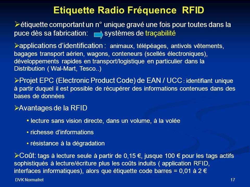 DVK Normafret 17 Etiquette Radio Fréquence RFID étiquette comportant un n° unique gravé une fois pour toutes dans la puce dès sa fabrication: systèmes de traçabilité applications didentification : animaux, télépéages, antivols vêtements, bagages transport aérien, wagons, conteneurs (scellés électroniques), développements rapides en transport/logistique en particulier dans la Distribution ( Wal-Mart, Tesco..) Projet EPC (Electronic Product Code) de EAN / UCC : identifiant unique à partir duquel il est possible de récupérer des informations contenues dans des bases de données Avantages de la RFID lecture sans vision directe, dans un volume, à la volée richesse dinformations résistance à la dégradation Coût: tags à lecture seule à partir de 0,15, jusque 100 pour les tags actifs sophistiqués à lecture/écriture plus les coûts induits ( application RFID, interfaces informatiques), alors que étiquette code barres = 0,01 à 2