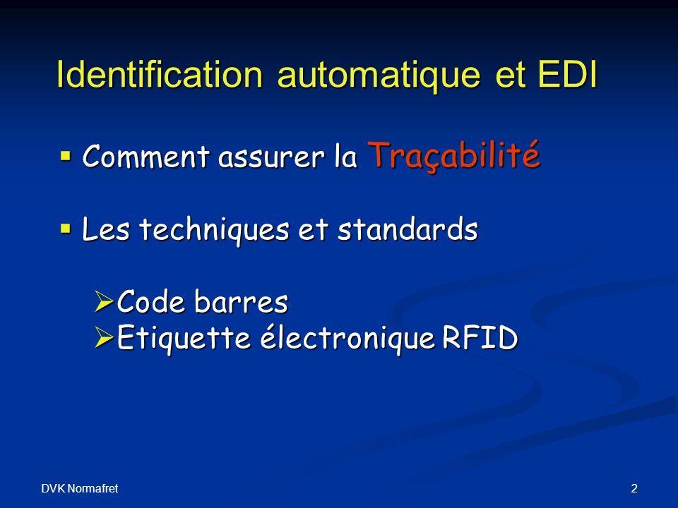 DVK Normafret 2 Identification automatique et EDI Comment assurer la Traçabilité Comment assurer la Traçabilité Les techniques et standards Les techniques et standards Code barres Code barres Etiquette électronique RFID Etiquette électronique RFID