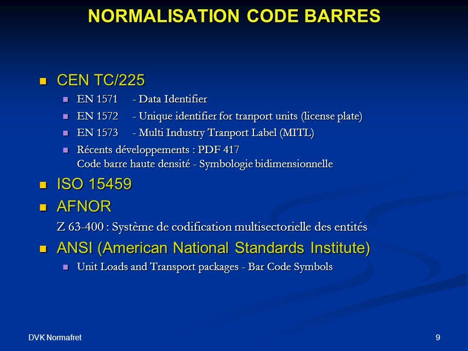DVK Normafret 9 NORMALISATION CODE BARRES CEN TC/225 CEN TC/225 EN 1571- Data Identifier EN 1571- Data Identifier EN 1572- Unique identifier for tranport units (license plate) EN 1572- Unique identifier for tranport units (license plate) EN 1573- Multi Industry Tranport Label (MITL) EN 1573- Multi Industry Tranport Label (MITL) Récents développements : PDF 417 Code barre haute densité - Symbologie bidimensionnelle Récents développements : PDF 417 Code barre haute densité - Symbologie bidimensionnelle ISO 15459 ISO 15459 AFNOR AFNOR Z 63-400 : Système de codification multisectorielle des entités ANSI (American National Standards Institute) ANSI (American National Standards Institute) Unit Loads and Transport packages - Bar Code Symbols Unit Loads and Transport packages - Bar Code Symbols
