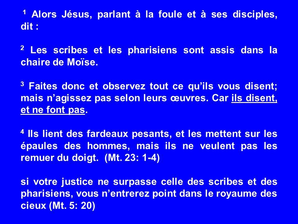 1 Alors Jésus, parlant à la foule et à ses disciples, dit : 2 Les scribes et les pharisiens sont assis dans la chaire de Moïse. 3 Faites donc et obser
