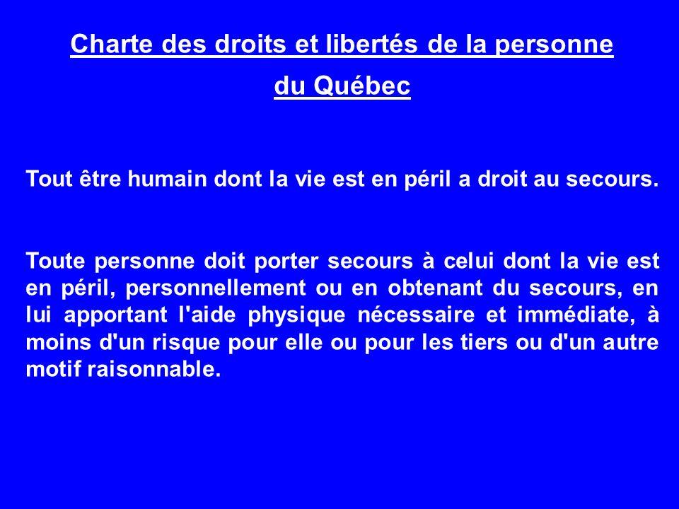 Charte des droits et libertés de la personne du Québec Tout être humain dont la vie est en péril a droit au secours. Toute personne doit porter secour