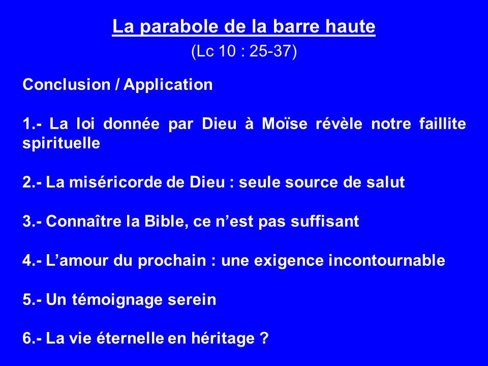 La parabole de la barre haute (Lc 10 : 25-37) Conclusion / Application 1.- La loi donnée par Dieu à Moïse révèle notre faillite spirituelle 2.- La mis
