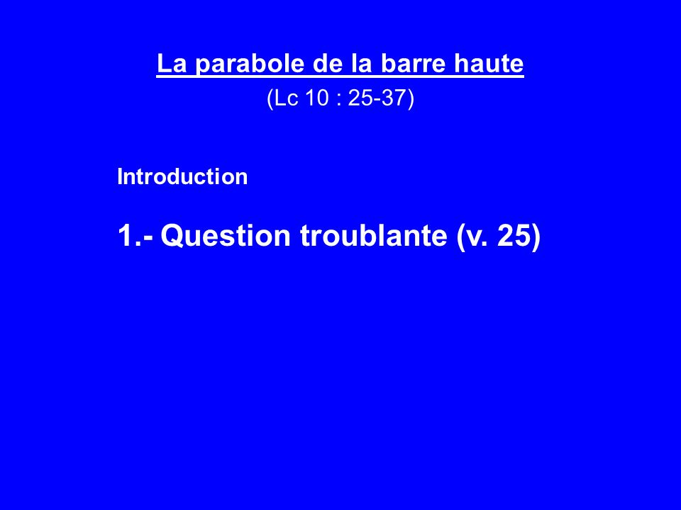 La parabole de la barre haute (Lc 10 : 25-37) Introduction 1.- Question troublante (v. 25)