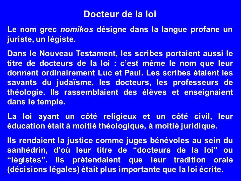 Docteur de la loi Le nom grec nomikos désigne dans la langue profane un juriste, un légiste. Dans le Nouveau Testament, les scribes portaient aussi le