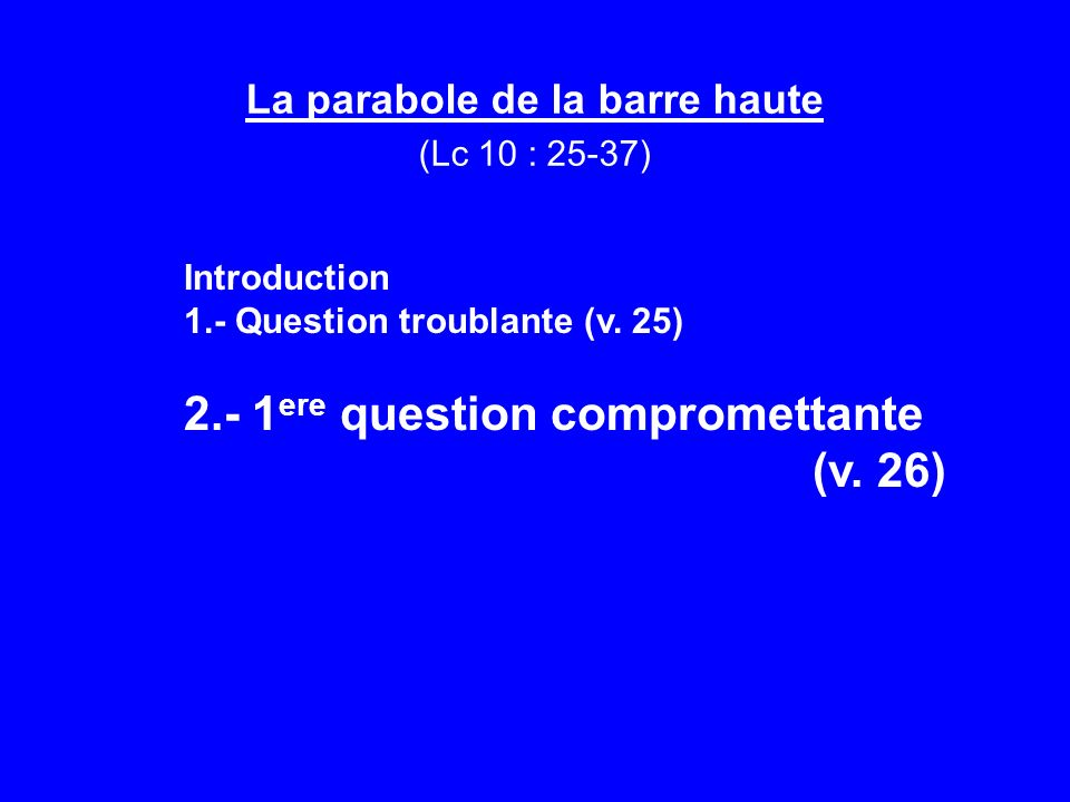 La parabole de la barre haute (Lc 10 : 25-37) Introduction 1.- Question troublante (v.