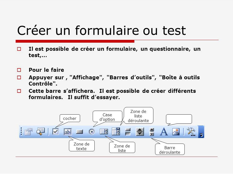 Créer un formulaire ou test Il est possible de créer un formulaire, un questionnaire, un test,… Pour le faire Appuyer sur, Affichage , Barres doutils , Boîte à outils Contrôle .