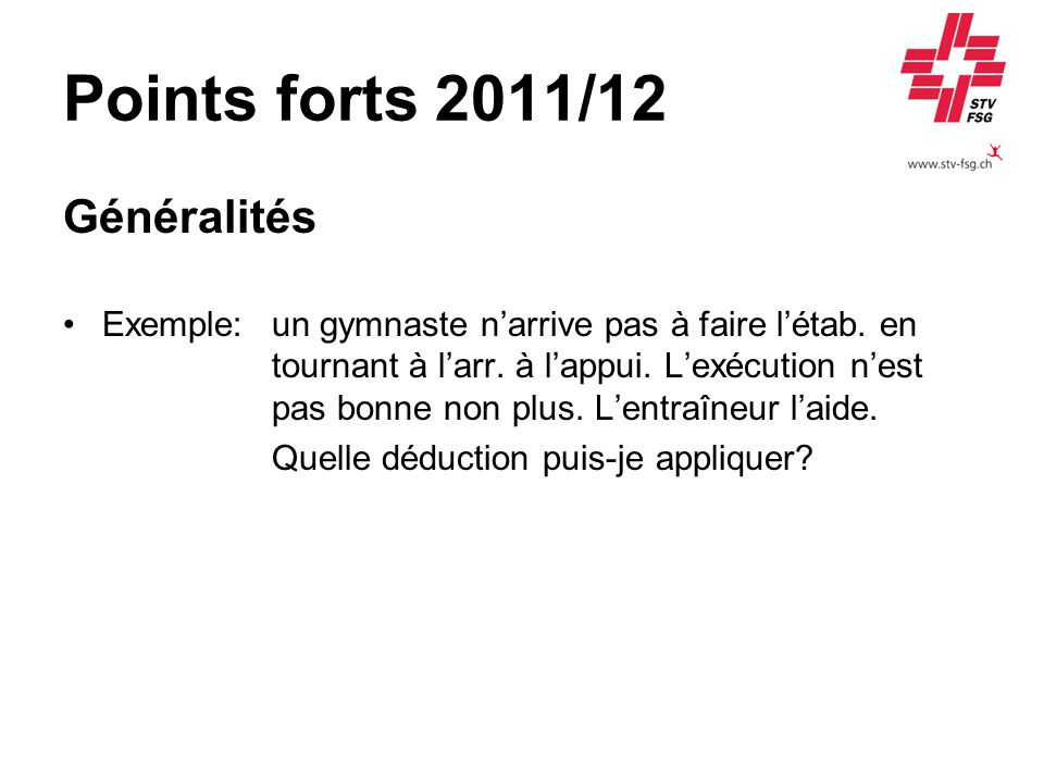 Points forts 2011/12 Généralités Réponse:déductions suivantes: 0.80 pt pour aide de lentraîneur (actif) ou 0.40 pt pour aide de lentraîneur (jeunesse) plus max.
