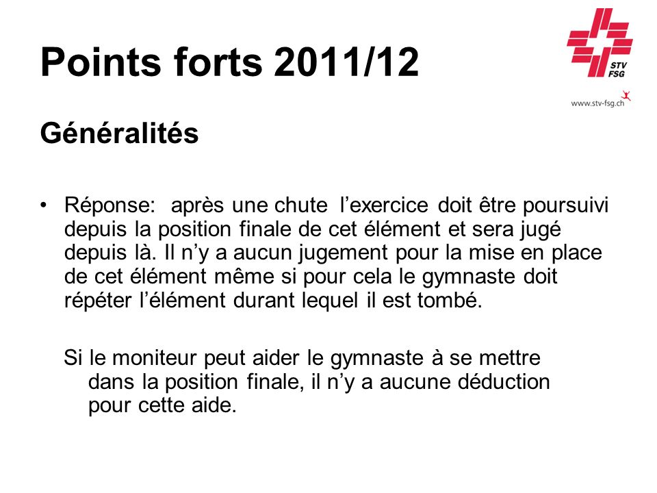 Points forts 2011/12 Généralités Réponse:après une chute lexercice doit être poursuivi depuis la position finale de cet élément et sera jugé depuis là