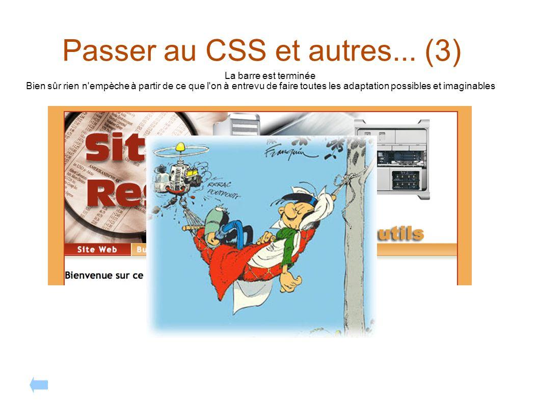Passer au CSS et autres... (3) La barre est terminée Bien sûr rien n'empèche à partir de ce que l'on à entrevu de faire toutes les adaptation possible