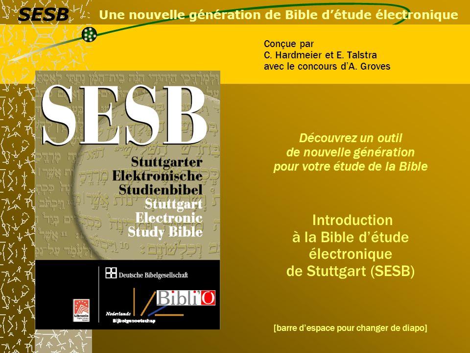 Tout ce dont vous avez rêvé pour étudier la Bible La Bible détude électronique de Stuttgart est le premier logiciel qui inclut la totalité des textes, versions et ressources dont vous avez besoin pour faire une étude approfondie de la Bible.