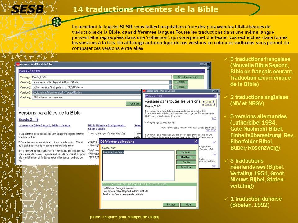 14 traductions récentes de la Bible En achetant le logiciel SESB, vous faites lacquisition dune des plus grandes bibliothèques de traductions de la Bible, dans différentes langues.Toutes les traductions dans une même langue peuvent être regroupées dans une collection, qui vous permet deffecuer vos recherches dans toutes les versions à la fois.