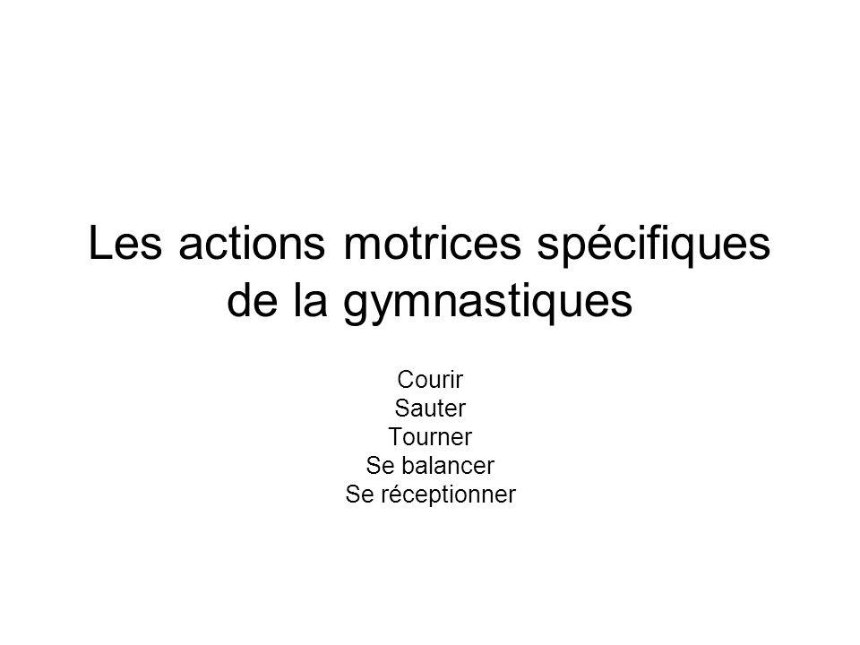 Les actions motrices spécifiques de la gymnastiques Courir Sauter Tourner Se balancer Se réceptionner