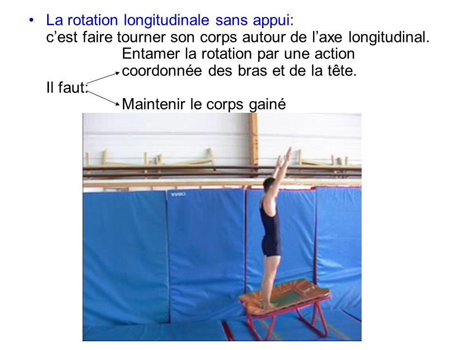 La rotation longitudinale sans appui: cest faire tourner son corps autour de laxe longitudinal. Entamer la rotation par une action coordonnée des bras
