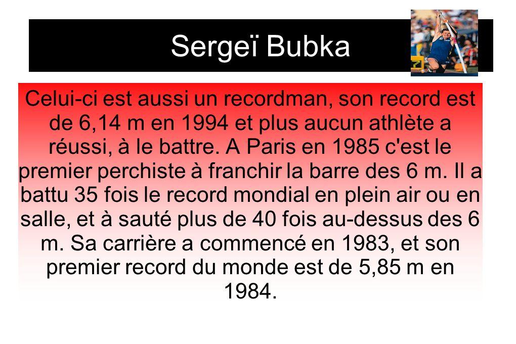 Sergeï Bubka Celui-ci est aussi un recordman, son record est de 6,14 m en 1994 et plus aucun athlète a réussi, à le battre. A Paris en 1985 c'est le p
