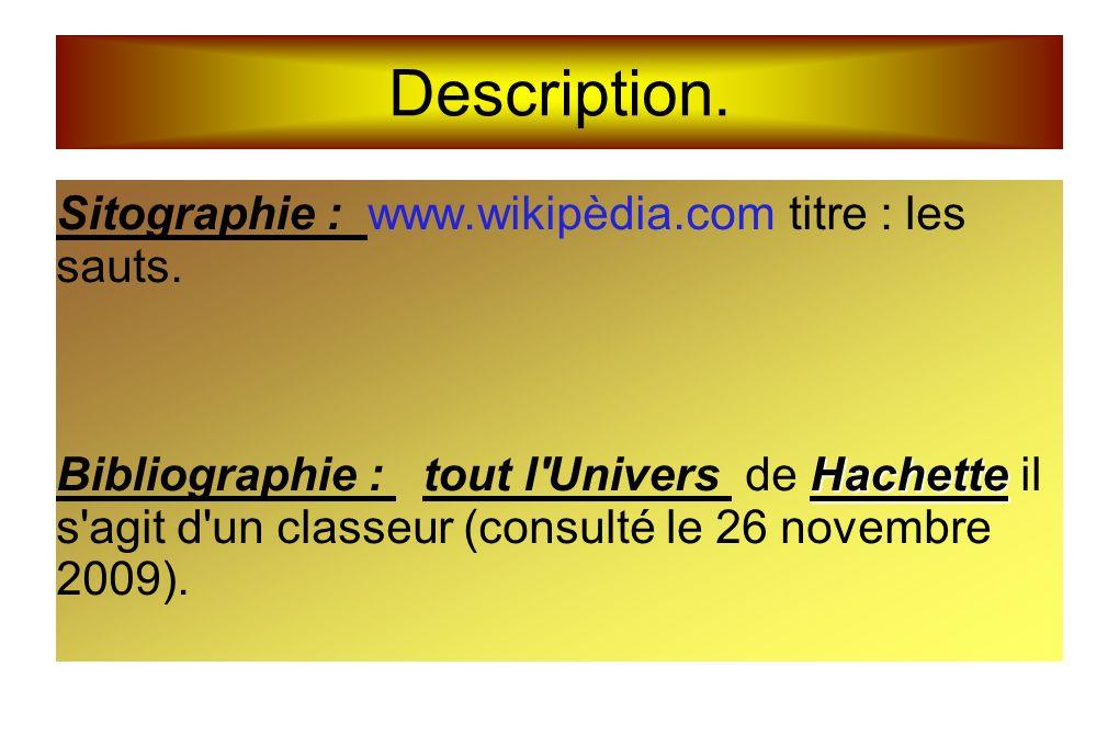 Description. Sitographie : www.wikipèdia.com titre : les sauts. Hachette Bibliographie : tout l'Univers de Hachette il s'agit d'un classeur (consulté