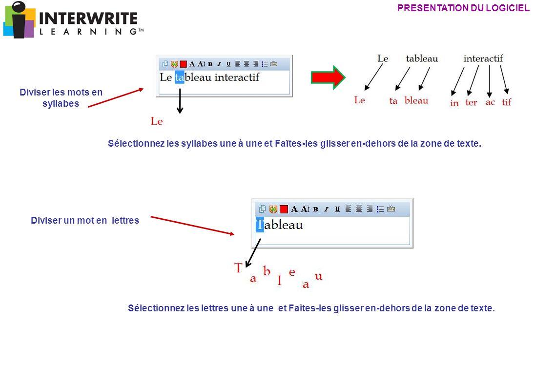 Diviser les mots en syllabes Diviser un mot en lettres PRESENTATION DU LOGICIEL Sélectionnez les syllabes une à une et Faîtes-les glisser en-dehors de