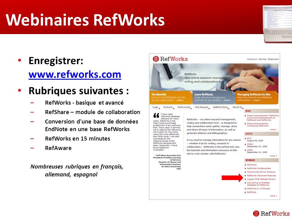 Webinaires RefWorks Enregistrer: www.refworks.com www.refworks.com Rubriques suivantes : – RefWorks - basique et avancé – RefShare – module de collaboration – Conversion d une base de données EndNote en une base RefWorks – RefWorks en 15 minutes – RefAware Nombreuses rubriques en français, allemand, espagnol