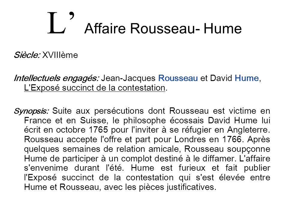 L Affaire Rousseau- Hume Siècle: XVIIIème Intellectuels engagés: Jean-Jacques Rousseau et David Hume, L'Exposé succinct de la contestation. Synopsis:
