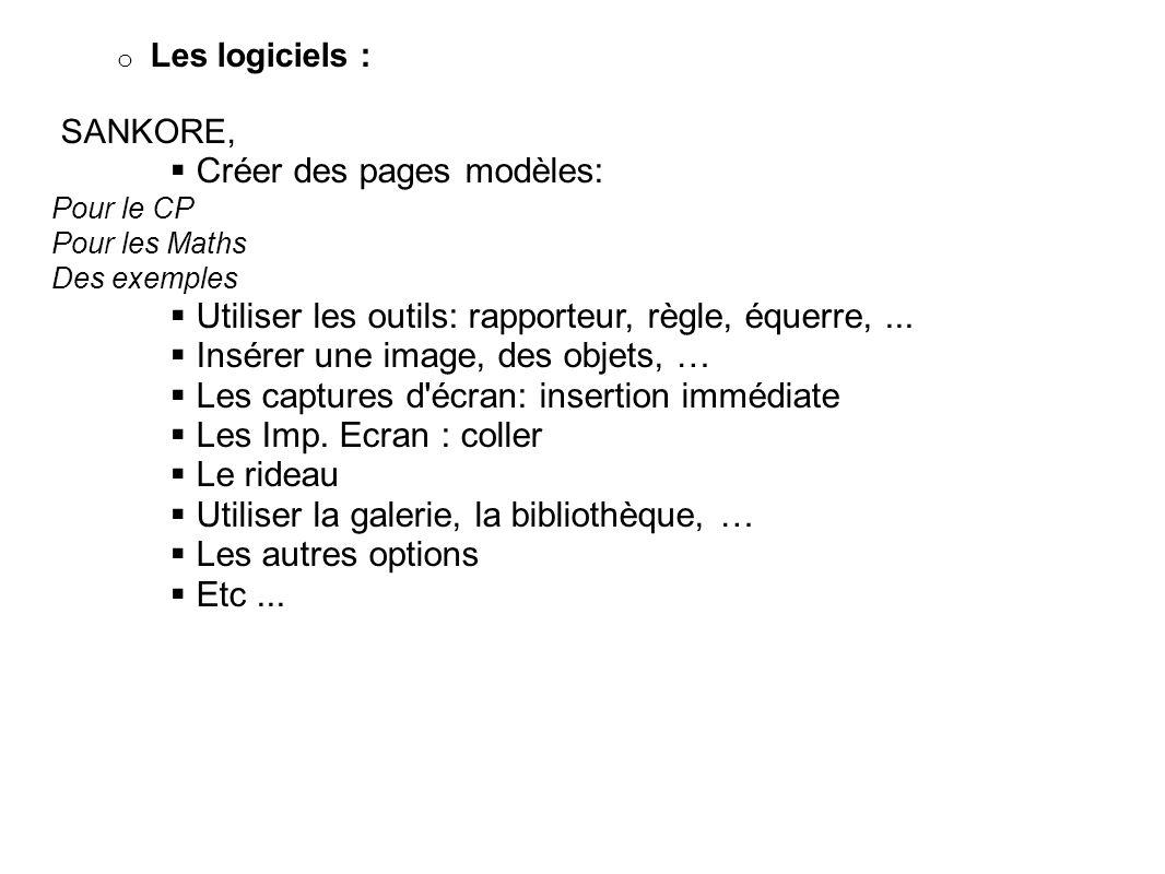 o Les logiciels : SANKORE, Créer des pages modèles: Pour le CP Pour les Maths Des exemples Utiliser les outils: rapporteur, règle, équerre,... Insérer