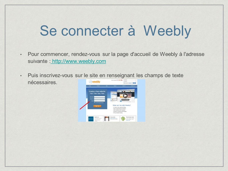 Se connecter à Weebly Pour commencer, rendez-vous sur la page d accueil de Weebly à l adresse suivante : http://www.weebly.com http://www.weebly.com Puis inscrivez-vous sur le site en renseignant les champs de texte nécessaires.