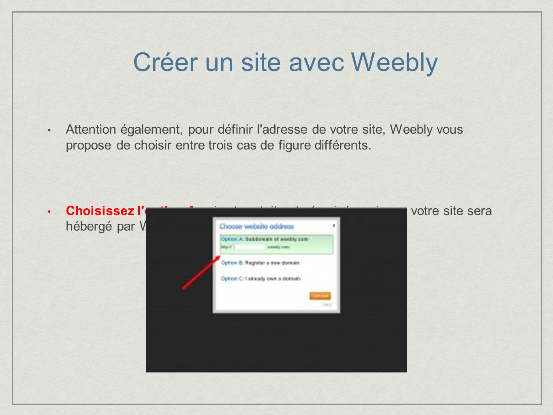 Créer un site avec Weebly Attention également, pour définir l adresse de votre site, Weebly vous propose de choisir entre trois cas de figure différents.
