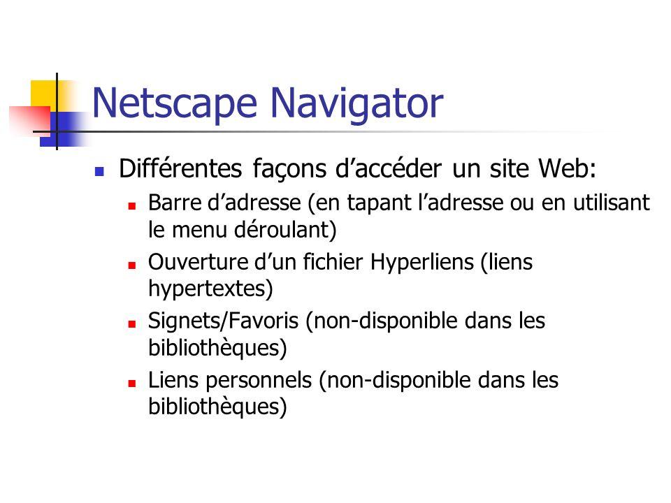Netscape Navigator Différentes façons daccéder un site Web: Barre dadresse (en tapant ladresse ou en utilisant le menu déroulant) Ouverture dun fichier Hyperliens (liens hypertextes) Signets/Favoris (non-disponible dans les bibliothèques) Liens personnels (non-disponible dans les bibliothèques)