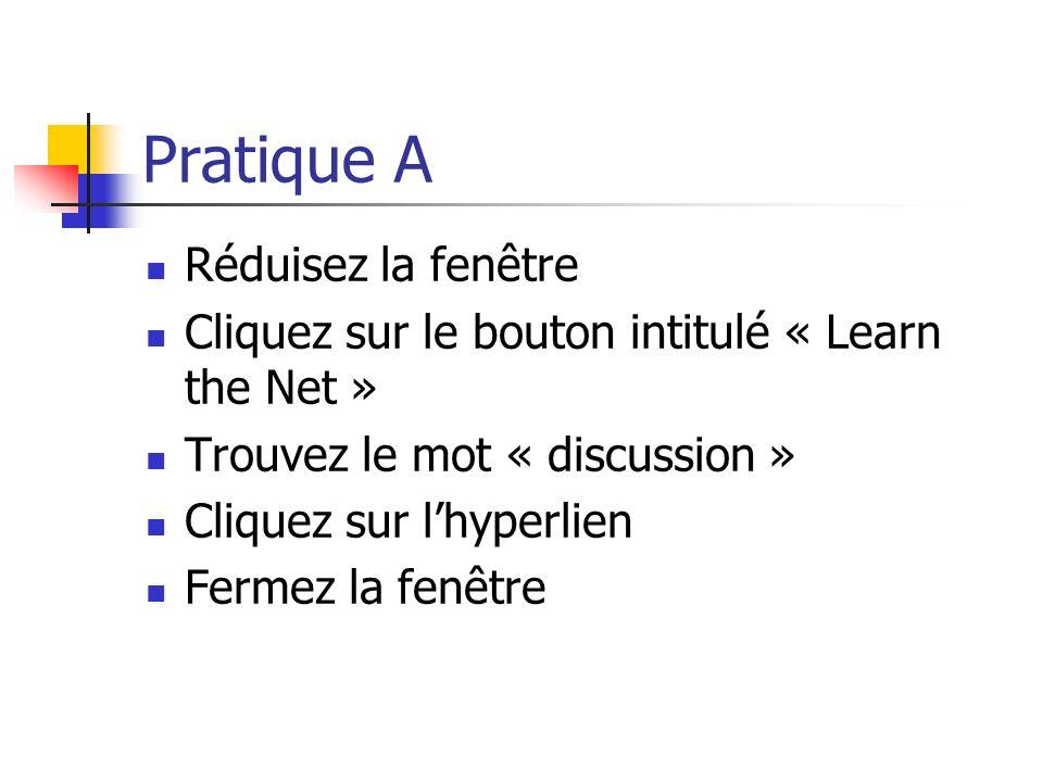 Pratique A Réduisez la fenêtre Cliquez sur le bouton intitulé « Learn the Net » Trouvez le mot « discussion » Cliquez sur lhyperlien Fermez la fenêtre