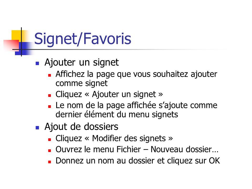 Signet/Favoris Ajouter un signet Affichez la page que vous souhaitez ajouter comme signet Cliquez « Ajouter un signet » Le nom de la page affichée sajoute comme dernier élément du menu signets Ajout de dossiers Cliquez « Modifier des signets » Ouvrez le menu Fichier – Nouveau dossier… Donnez un nom au dossier et cliquez sur OK