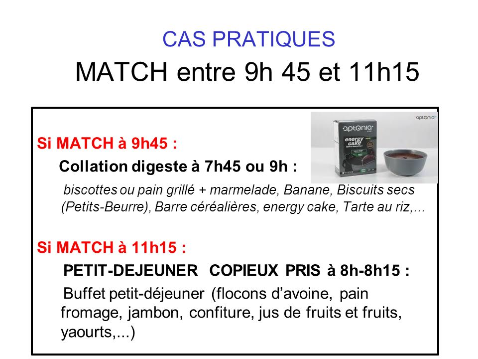 CAS PRATIQUES MATCH entre 9h 45 et 11h15 Si MATCH à 9h45 : Collation digeste à 7h45 ou 9h : biscottes ou pain grillé + marmelade, Banane, Biscuits sec