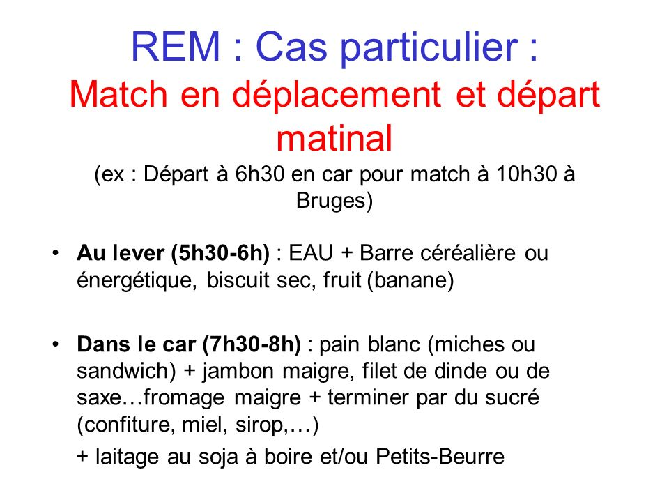 REM : Cas particulier : Match en déplacement et départ matinal (ex : Départ à 6h30 en car pour match à 10h30 à Bruges) Au lever (5h30-6h) : EAU + Barr