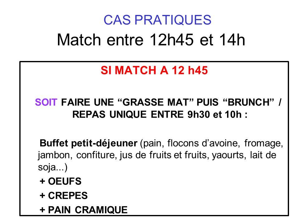CAS PRATIQUES Match entre 12h45 et 14h SI MATCH A 12 h45 SOIT FAIRE UNE GRASSE MAT PUIS BRUNCH / REPAS UNIQUE ENTRE 9h30 et 10h : Buffet petit-déjeune