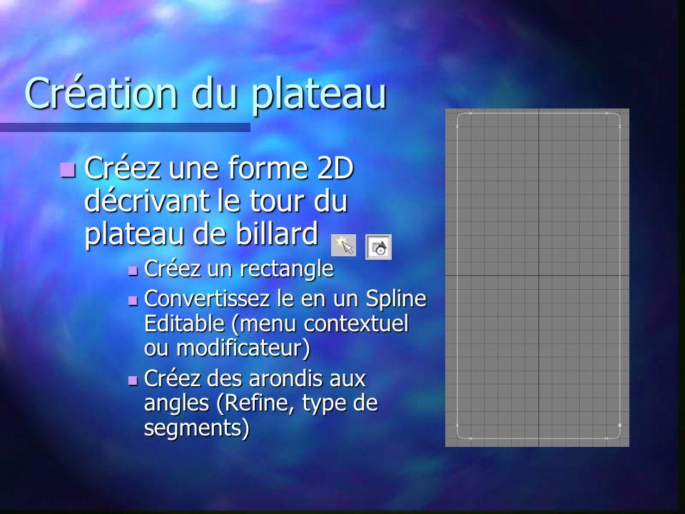 Création du plateau Créez une forme 2D décrivant le tour du plateau de billard Créez une forme 2D décrivant le tour du plateau de billard Créez un rectangle Créez un rectangle Convertissez le en un Spline Editable (menu contextuel ou modificateur) Convertissez le en un Spline Editable (menu contextuel ou modificateur) Créez des arondis aux angles (Refine, type de segments) Créez des arondis aux angles (Refine, type de segments)