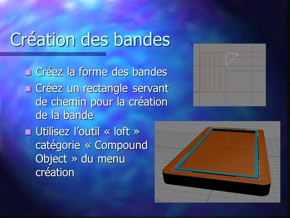 Création des bandes Créez la forme des bandes Créez la forme des bandes Créez un rectangle servant de chemin pour la création de la bande Créez un rectangle servant de chemin pour la création de la bande Utilisez loutil « loft » catégorie « Compound Object » du menu création Utilisez loutil « loft » catégorie « Compound Object » du menu création