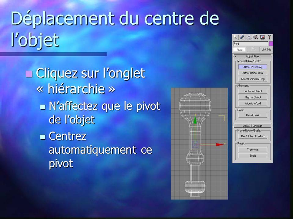 Déplacement du centre de lobjet Cliquez sur longlet « hiérarchie » Cliquez sur longlet « hiérarchie » Naffectez que le pivot de lobjet Naffectez que le pivot de lobjet Centrez automatiquement ce pivot Centrez automatiquement ce pivot
