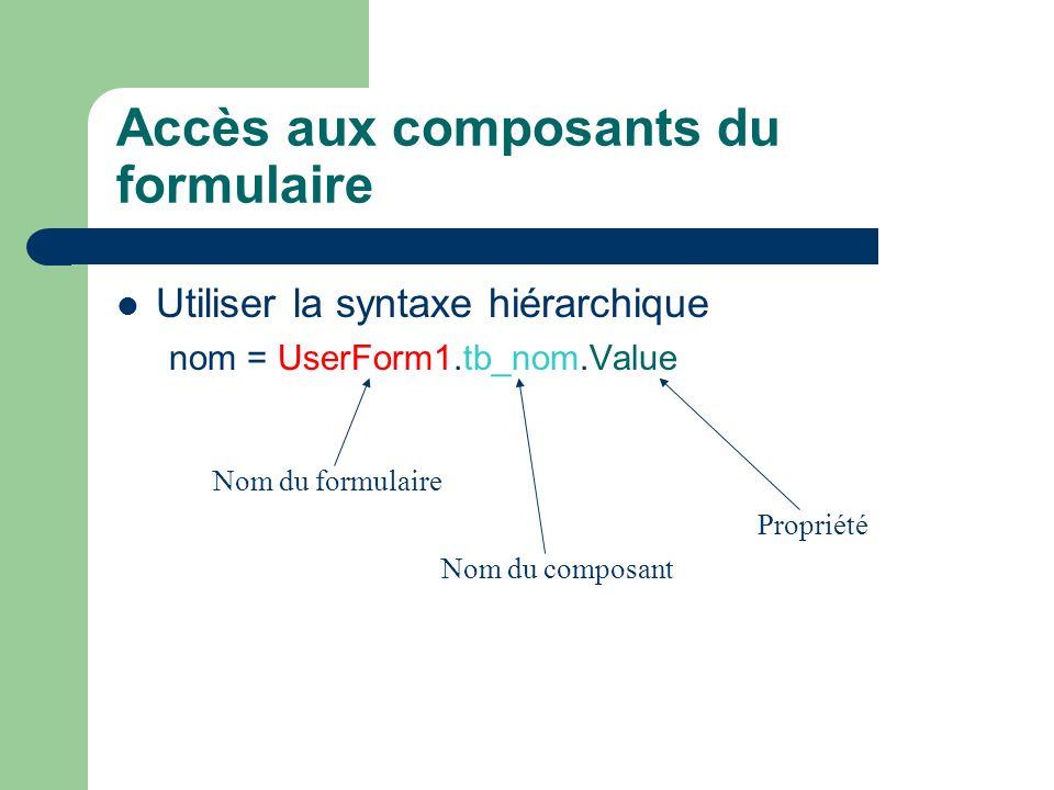 Accès aux composants du formulaire Utiliser la syntaxe hiérarchique nom = UserForm1.tb_nom.Value Nom du formulaire Nom du composant Propriété