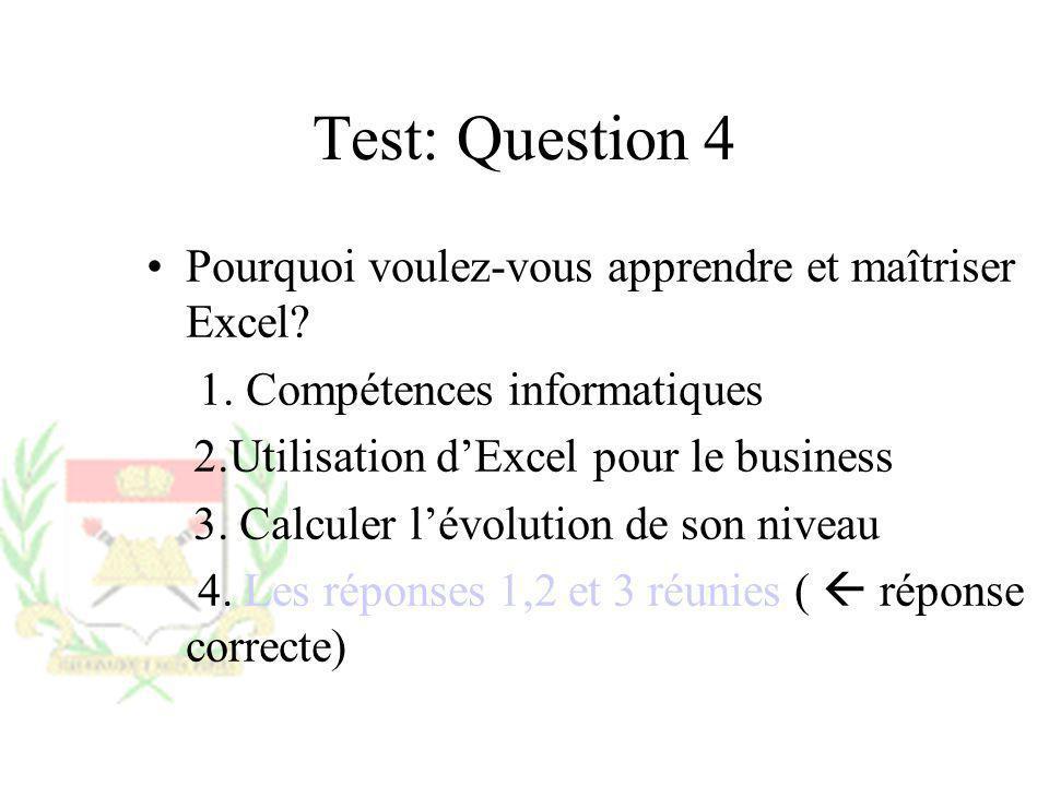 Test: Question 4 Pourquoi voulez-vous apprendre et maîtriser Excel? 1. Compétences informatiques 2.Utilisation dExcel pour le business 3. Calculer lév