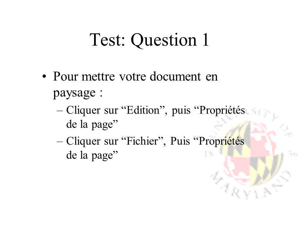 Test: Question 1 Pour mettre votre document en paysage : –Cliquer sur Edition, puis Propriétés de la page –Cliquer sur Fichier, Puis Propriétés de la